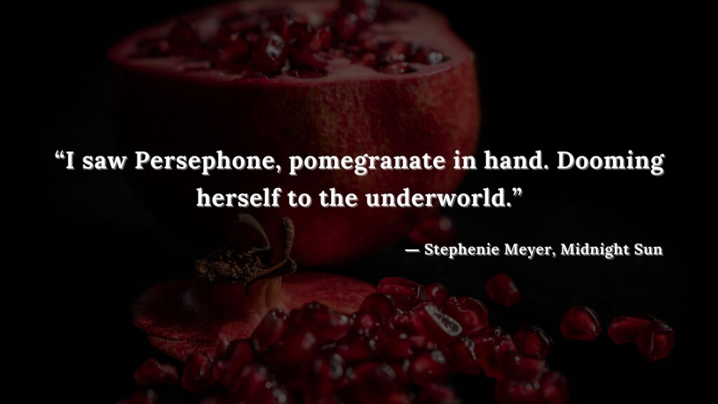 """""""I saw Persephone, pomegranate in hand. Dooming herself to the underworld."""" - Stephenie Meyer, Midnight Sun book quotes (21)"""