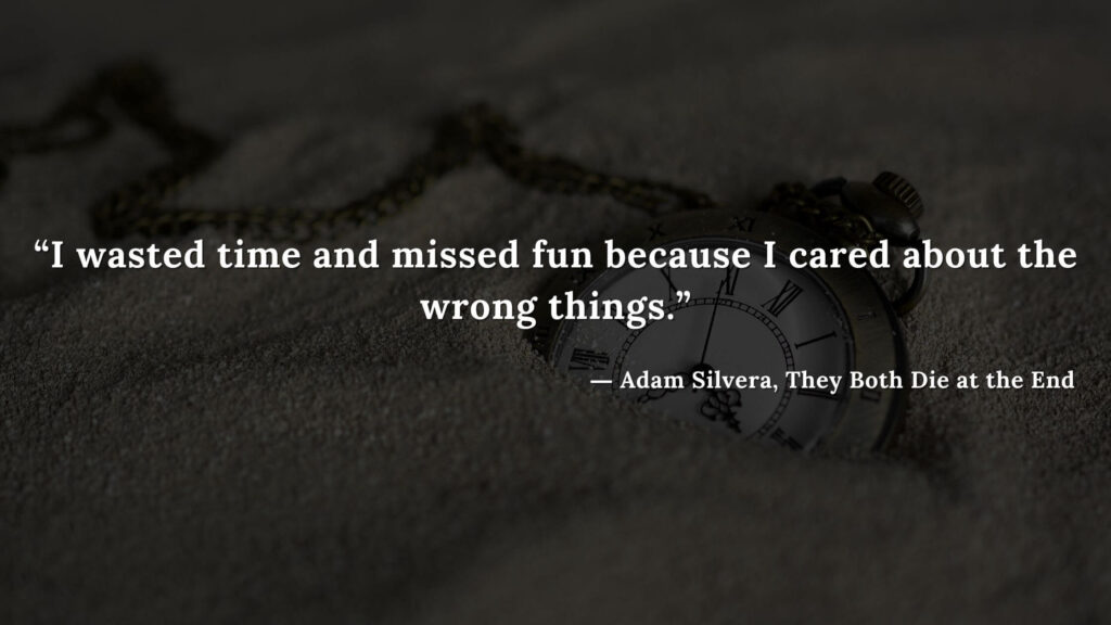 """""""I wasted time and missed fun because I cared about the wrong things."""" - Adam Silvera, They Both Die at the End (25)"""
