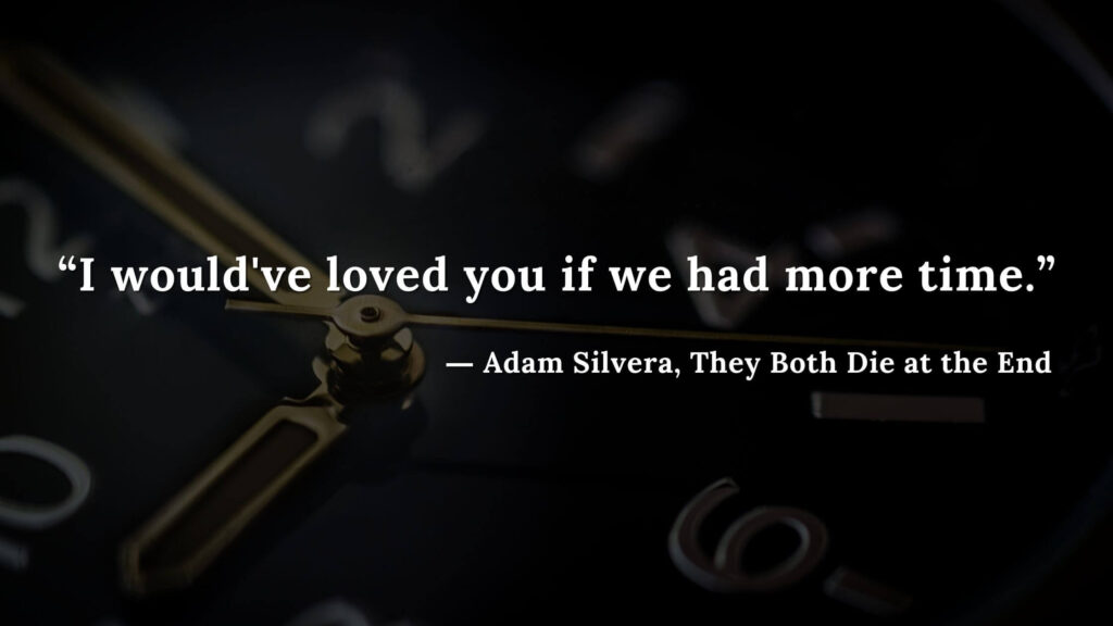 """""""I would've loved you if we had more time."""" - Adam Silvera, They Both Die at the End (3)"""