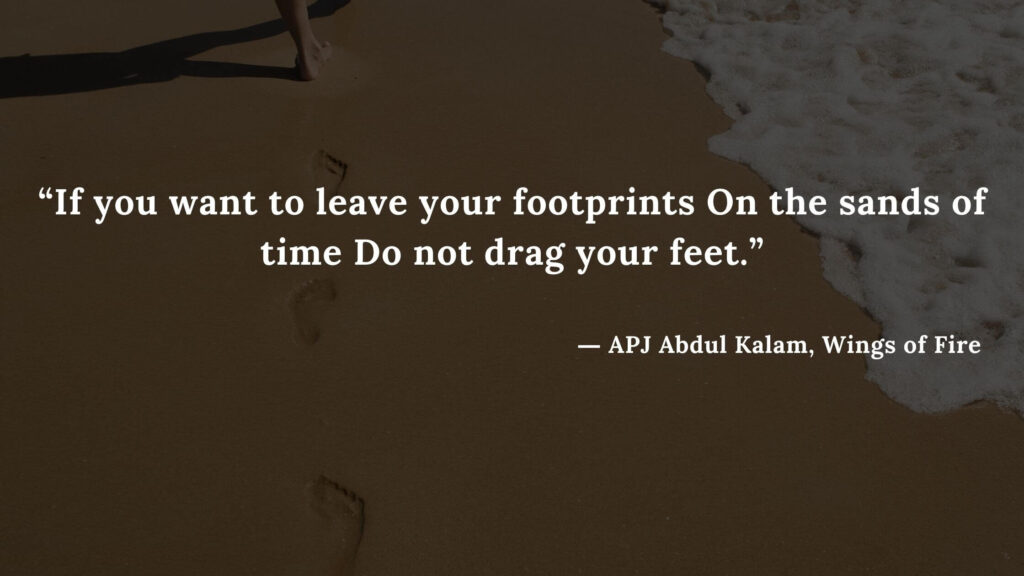 """""""If you want to leave your footprints On the sands of time Do not drag your feet."""" - wings of fire quotes by abdul kalam (26)"""