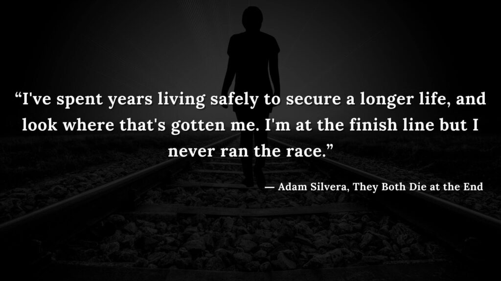 """""""I've spent years living safely to secure a longer life, and look where that's gotten me. I'm at the finish line but I never ran the race.""""Adam Silvera, They Both Die at the End (20)"""