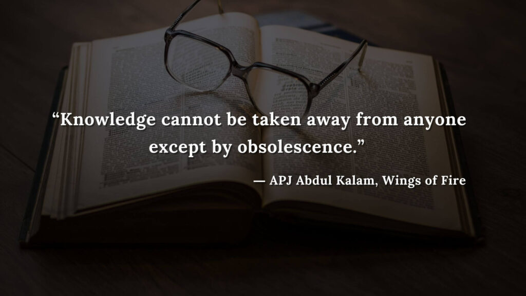"""""""Knowledge cannot be taken away from anyone except by obsolescence."""" - wings of fire quotes by abdul kalam (20)"""