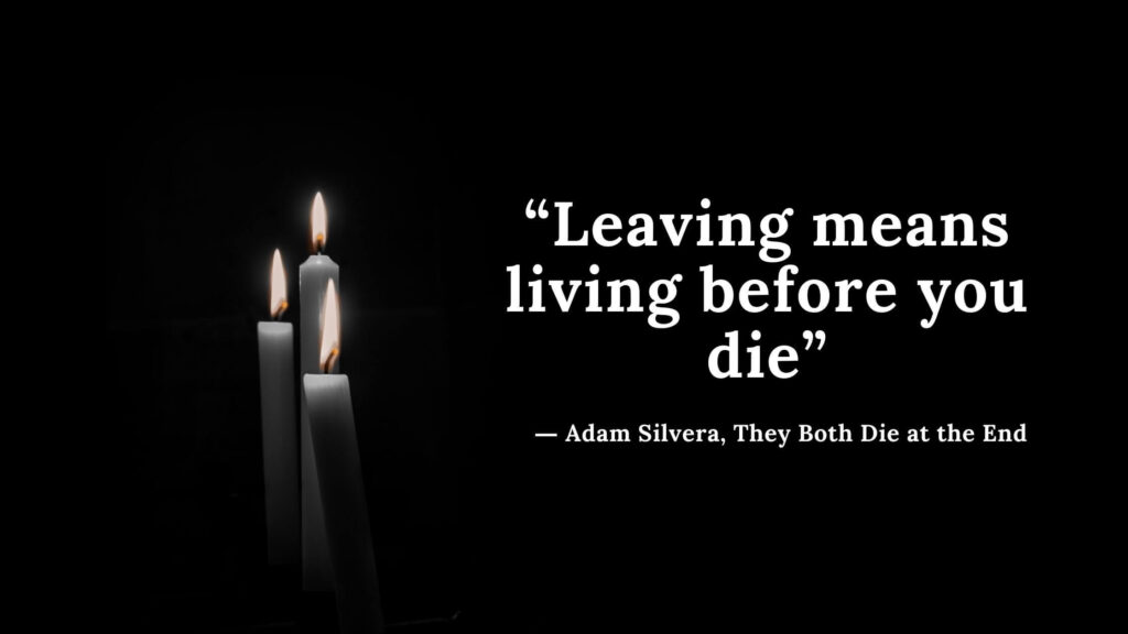 """""""Leaving means living before you die"""" - Adam Silvera, They Both Die at the End (2)"""