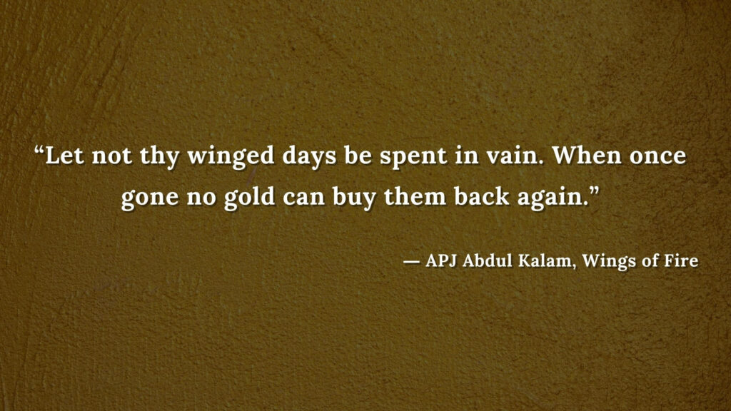 """""""Let not thy winged days be spent in vain. When once gone no gold can buy them back again."""" - wings of fire quotes by abdul kalam (28)"""