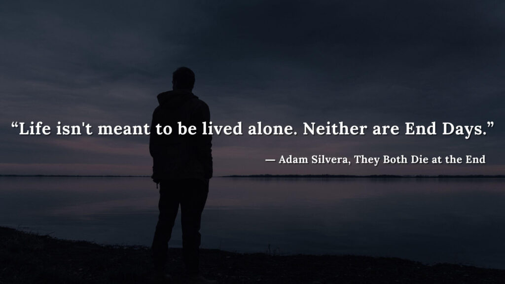 """""""Life isn't meant to be lived alone. Neither are End Days."""" - Adam Silvera, They Both Die at the End (10)"""