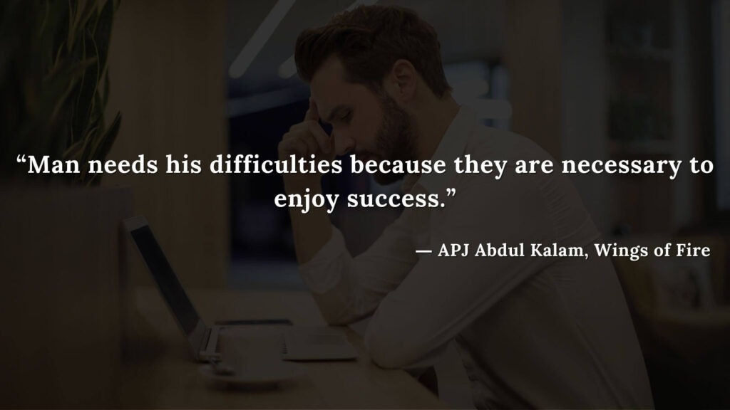 """""""Man needs his difficulties because they are necessary to enjoy success."""" - wings of fire quotes by abdul kalam (10)"""