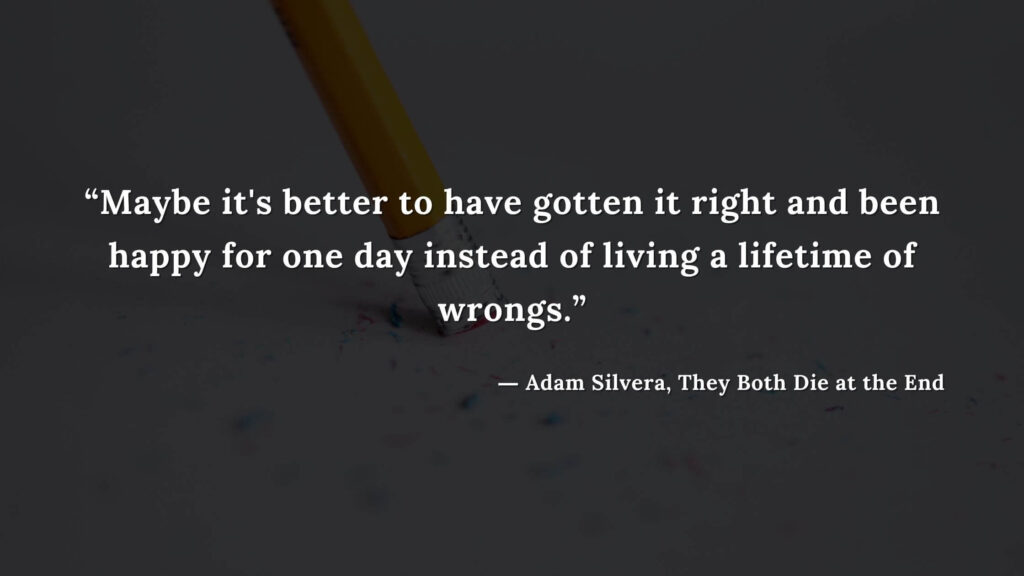 """""""Maybe it's better to have gotten it right and been happy for one day instead of living a lifetime of wrongs."""" - Adam Silvera, They Both Die at the End (21)"""