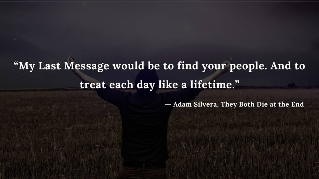 """""""My Last Message would be to find your people. And to treat each day like a lifetime."""" - Adam Silvera, They Both Die at the End (6)"""