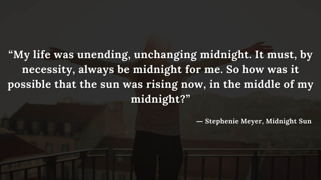 """""""My life was unending, unchanging midnight. It must, by necessity, always be midnight for me. So how was it possible that the sun was rising now, in the middle of my midnight"""""""