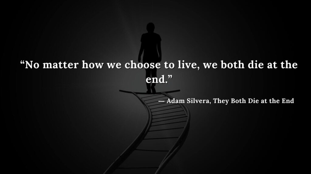 """""""No matter how we choose to live, we both die at the end.""""Adam Silvera, They Both Die at the End (18)"""