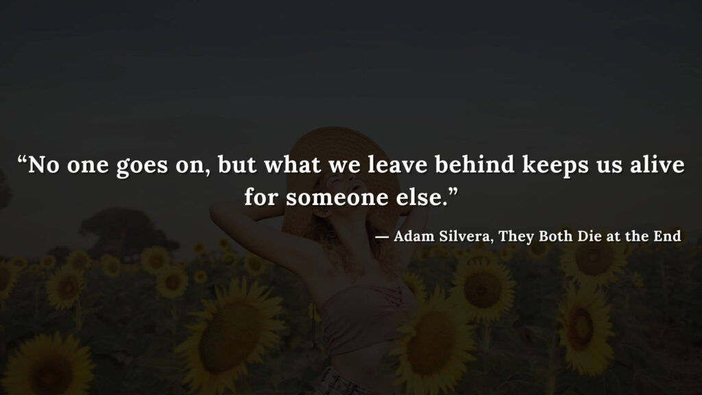 """""""No one goes on, but what we leave behind keeps us alive for someone else."""" - Adam Silvera, They Both Die at the End (12)"""