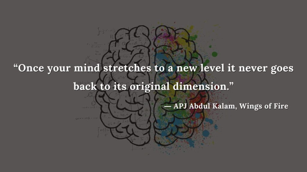 """""""Once your mind stretches to a new level it never goes back to its original dimension."""" - wings of fire quotes by abdul kalam (31)"""