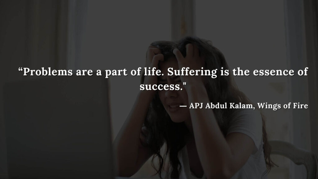 """""""Problems are a part of life. Suffering is the essence of success. - wings of fire quotes by abdul kalam (22)"""