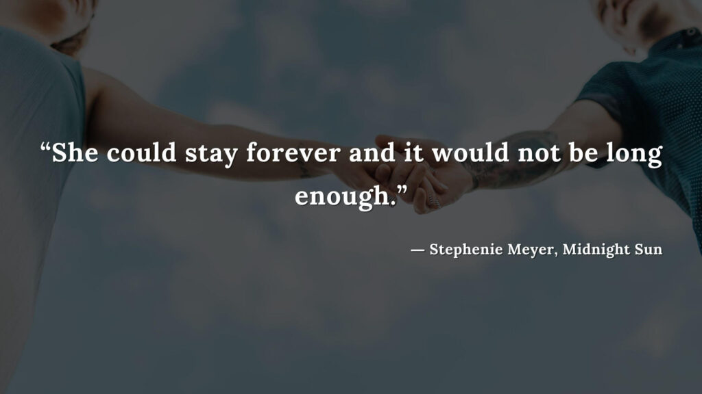 """""""She could stay forever and it would not be long enough."""" - Stephenie Meyer, Midnight Sun book quotes (2)"""