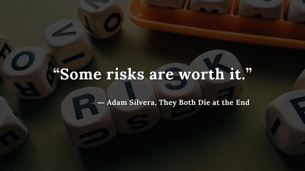 """""""Some risks are worth it."""" - Adam Silvera, They Both Die at the End (5)"""