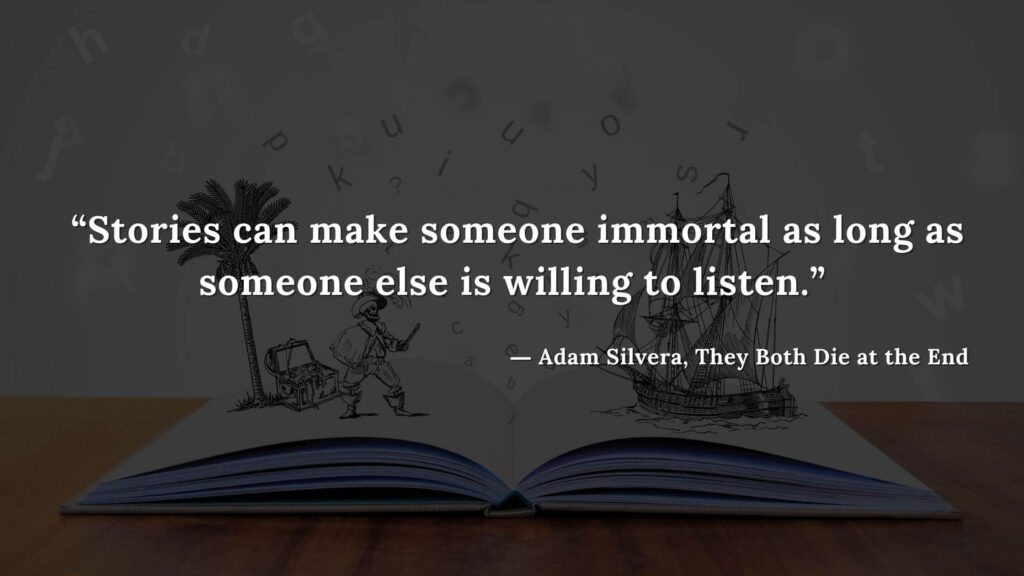 """""""Stories can make someone immortal as long as someone else is willing to listen."""" - Adam Silvera, They Both Die at the End (23)"""