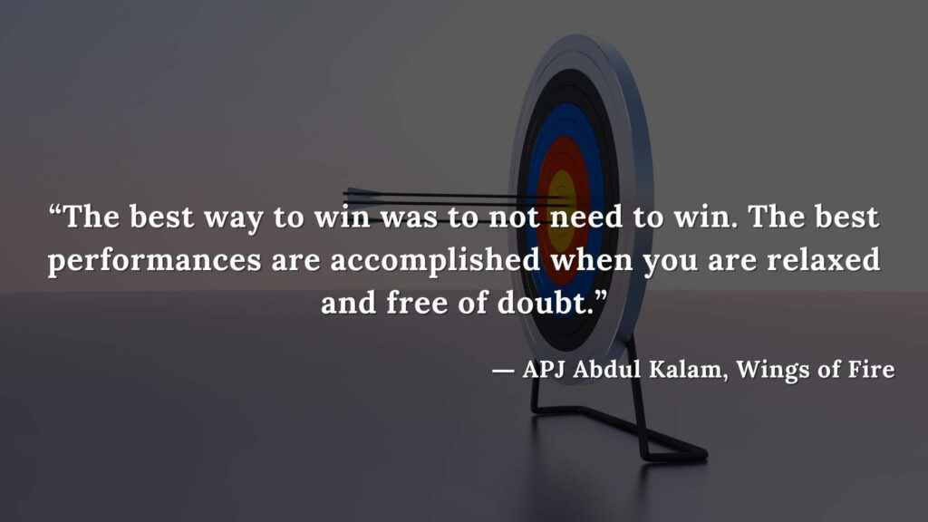 """""""The best way to win was to not need to win. The best performances are accomplished when you are relaxed and free of doubt."""" - wings of fire quotes by abdul kalam (1)"""