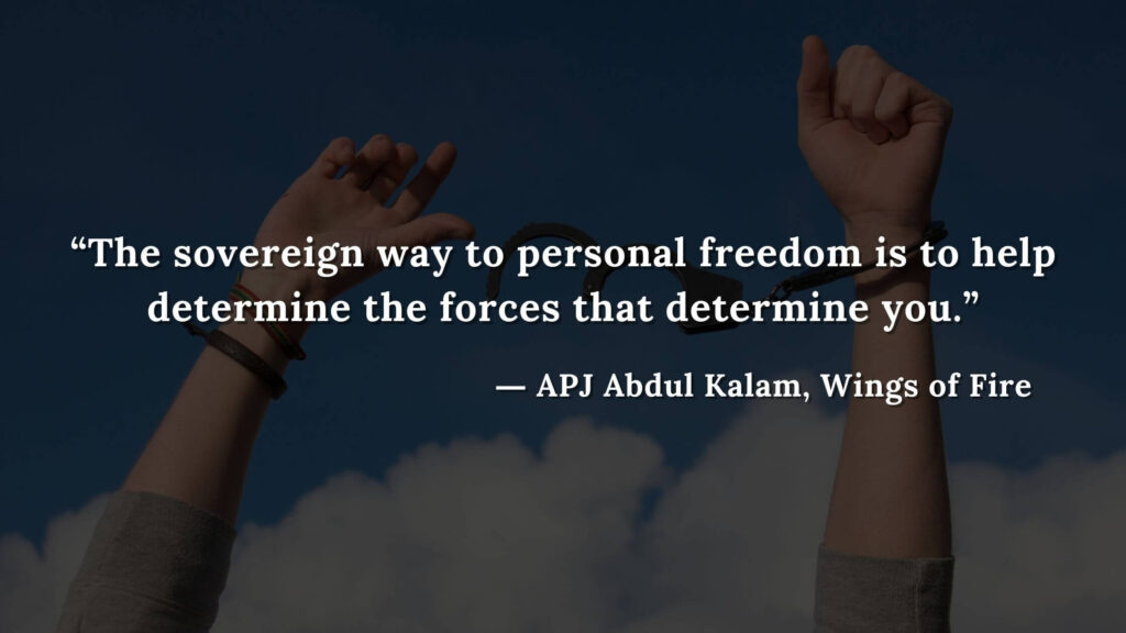 """""""The sovereign way to personal freedom is to help determine the forces that determine you."""" - wings of fire quotes by abdul kalam (21)"""