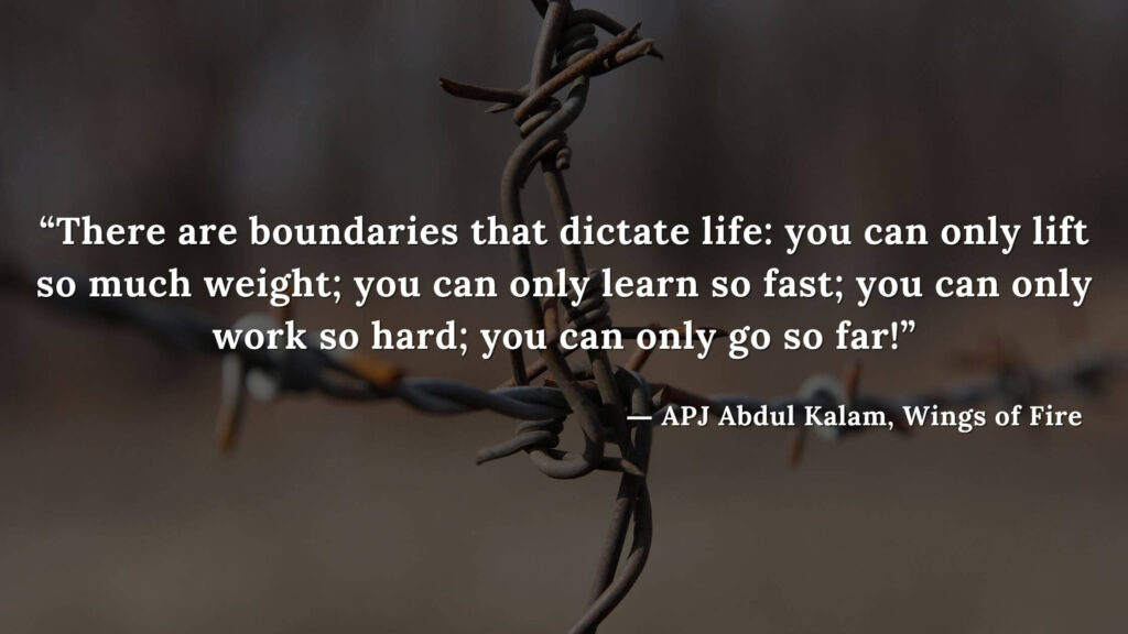 """""""There are boundaries that dictate life you can only lift so much weight; you can only learn so fast; you can only work so hard; you can only go so far!"""" - wings of fire quotes by abdul kalam (3)"""