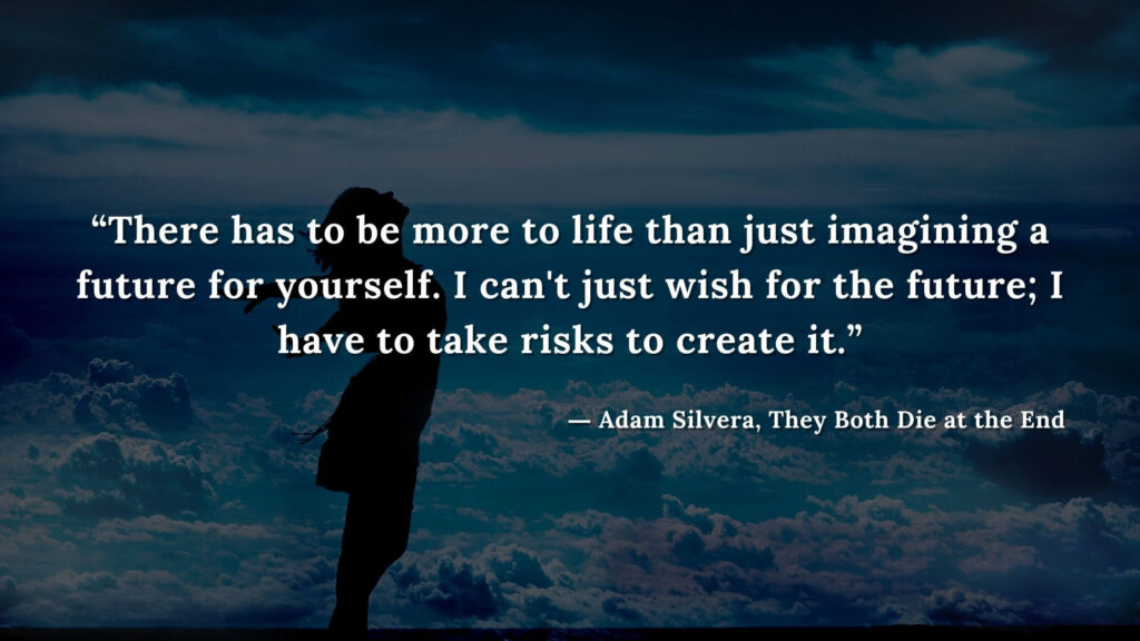 """""""There has to be more to life than just imagining a future for yourself. I can't just wish for the future; I have to take risks to create it."""" - Adam Silvera, They Both Die at the End (14)"""
