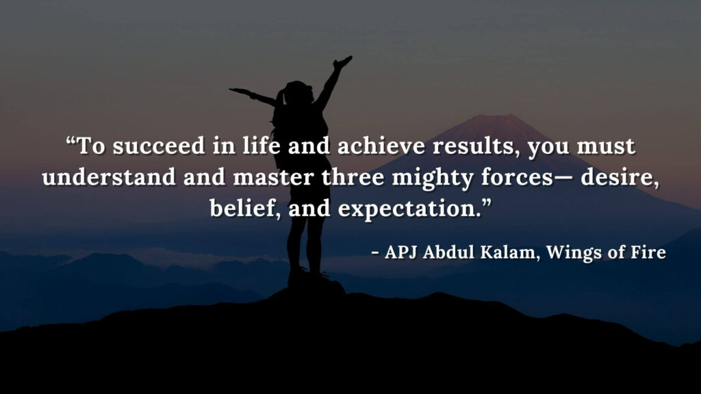 """""""To succeed in life and achieve results, you must understand and master three mighty forces— desire, belief,  and expectation."""" -  wings of fire quotes by abdul kalam (25)"""