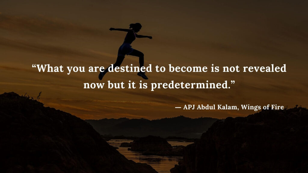 """""""What you are destined to become is not revealed now but it is predetermined."""" - wings of fire quotes by abdul kalam (34)"""