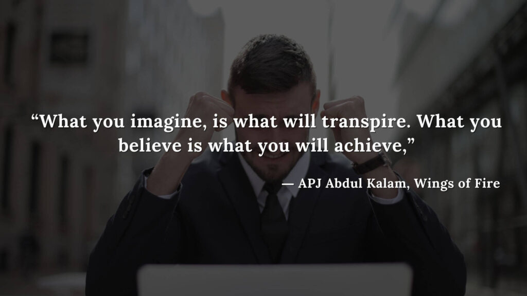 """""""What you imagine, is what will transpire. What you believe is what you will achieve,"""" - wings of fire quotes by abdul kalam (8)"""