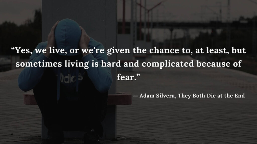 """""""Yes, we live, or we're given the chance to, at least, but sometimes living is hard and complicated because of fear."""" - Adam Silvera, They Both Die at the End (8)"""