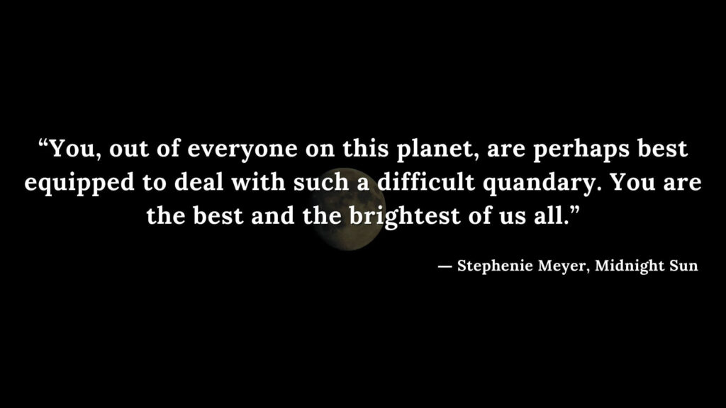 """""""You, out of everyone on this planet, are perhaps best equipped to deal with such a difficult quandary. You are the best and the brightest of us all."""" - Stephenie Meyer, Midnight Sun book quotes (19)"""