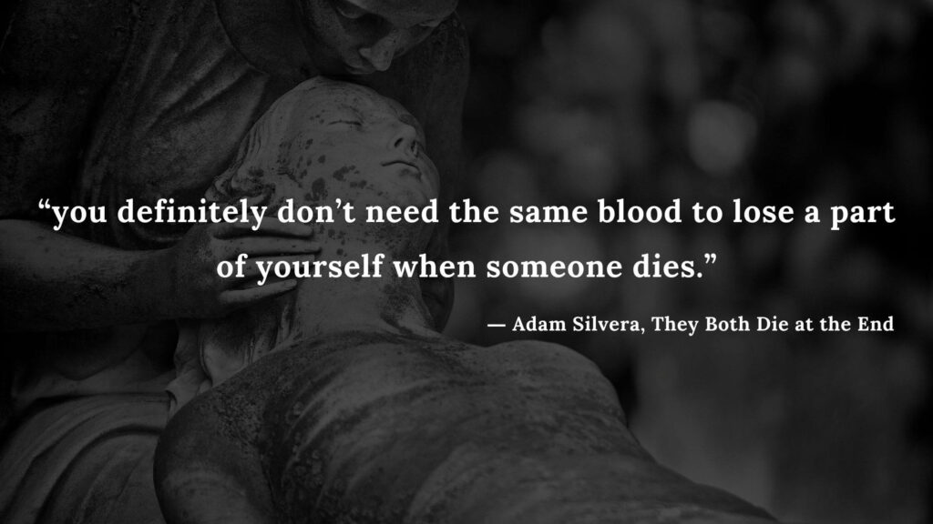 """""""you definitely don't need the same blood to lose a part of yourself when someone dies."""" - Adam Silvera, They Both Die at the End (4)"""